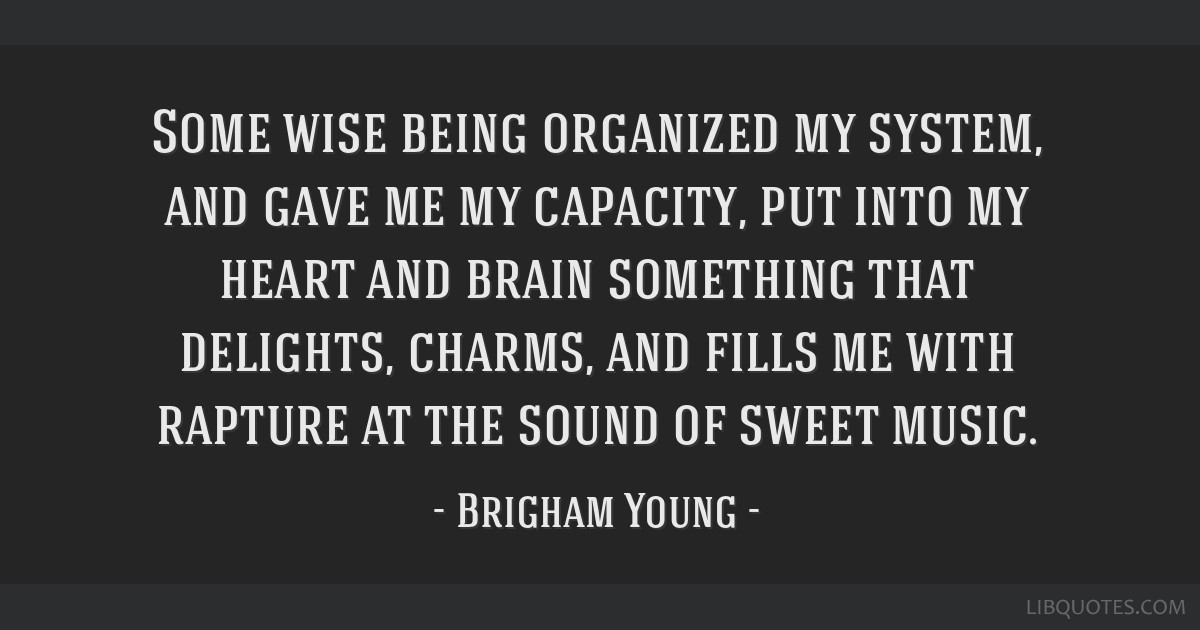 Some wise being organized my system, and gave me my capacity, put into my heart and brain something that delights, charms, and fills me with rapture...