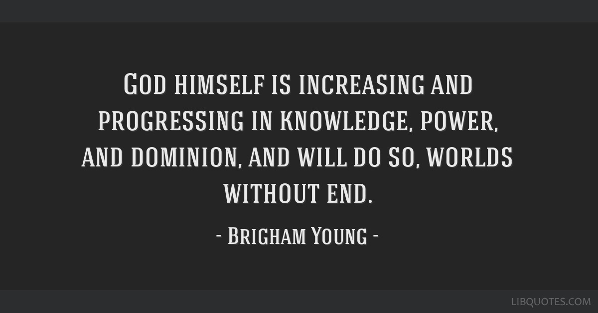God himself is increasing and progressing in knowledge, power, and dominion, and will do so, worlds without end.