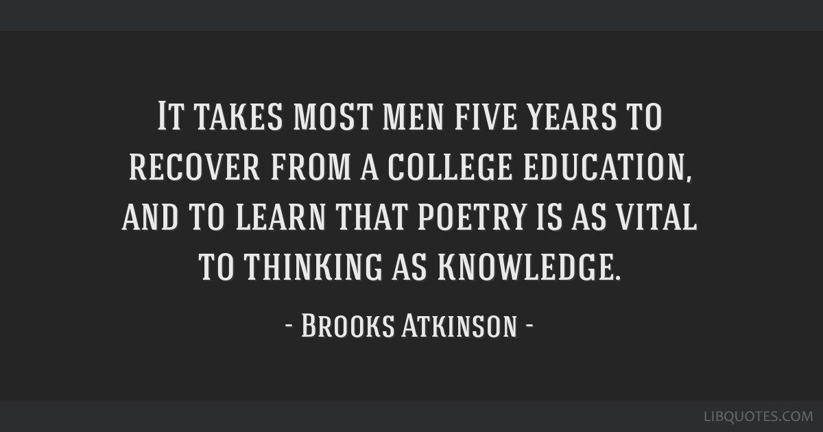 It takes most men five years to recover from a college education, and to learn that poetry is as vital to thinking as knowledge.