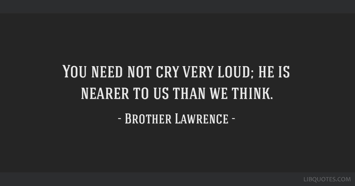 You need not cry very loud; he is nearer to us than we think.