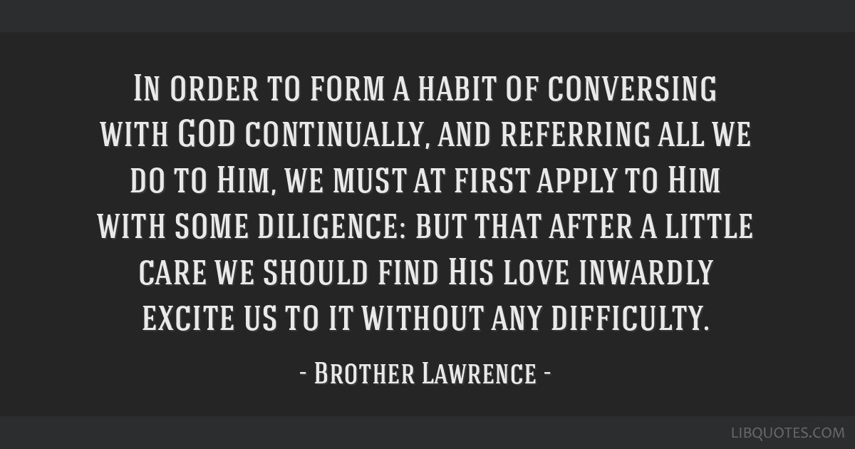 In order to form a habit of conversing with GOD continually, and referring all we do to Him, we must at first apply to Him with some diligence: but...