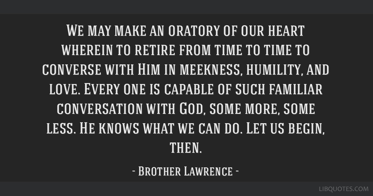 We may make an oratory of our heart wherein to retire from time to time to converse with Him in meekness, humility, and love. Every one is capable of ...