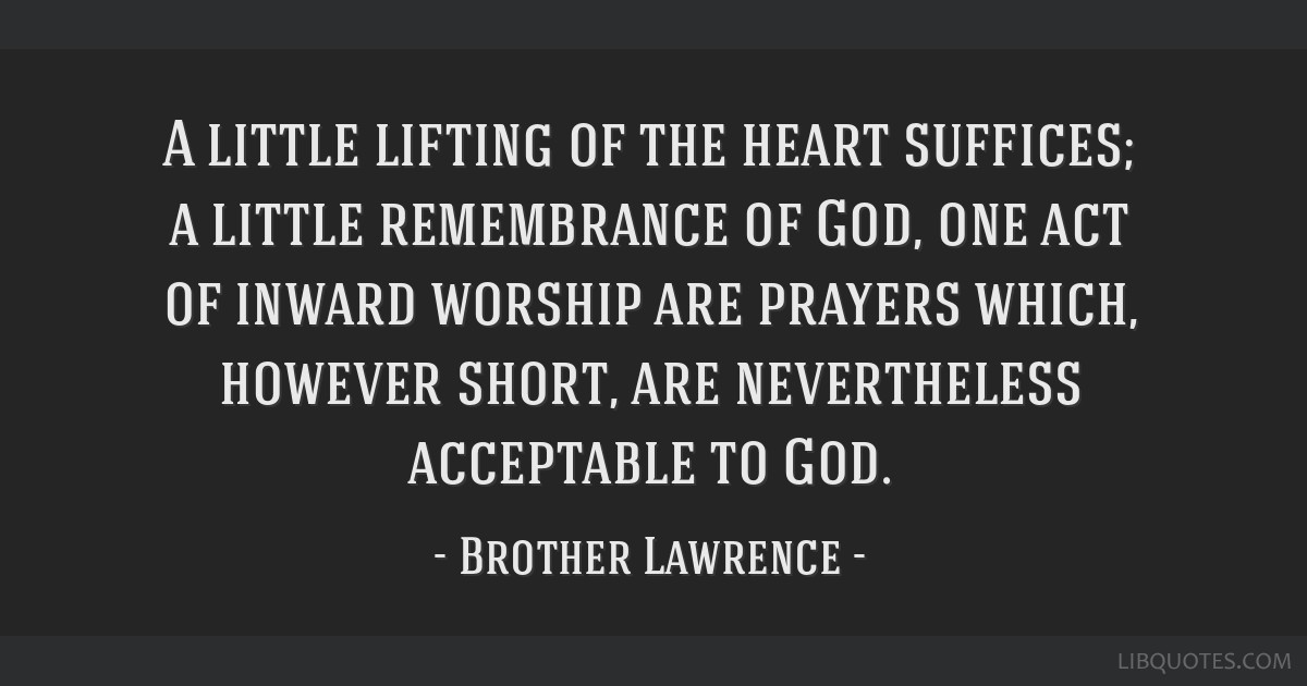 A little lifting of the heart suffices; a little remembrance of God, one act of inward worship are prayers which, however short, are nevertheless...