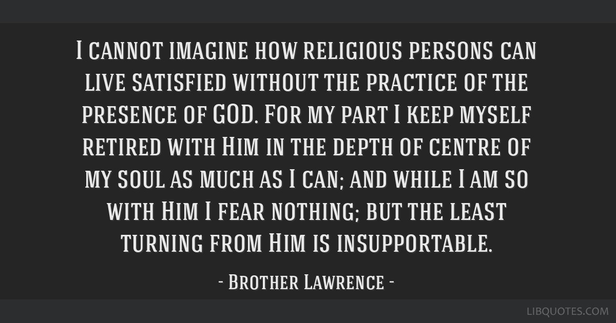 I cannot imagine how religious persons can live satisfied without the practice of the presence of GOD. For my part I keep myself retired with Him in...