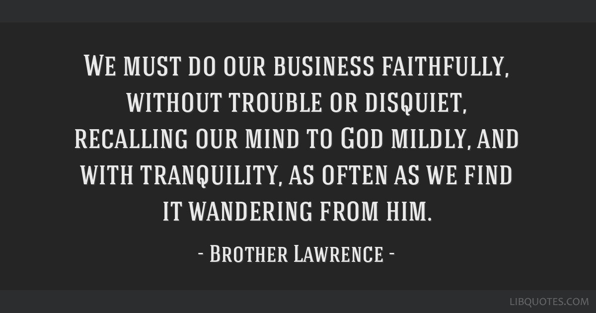 We must do our business faithfully, without trouble or disquiet, recalling our mind to God mildly, and with tranquility, as often as we find it...