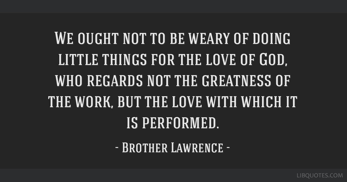 We ought not to be weary of doing little things for the love of God, who regards not the greatness of the work, but the love with which it is...