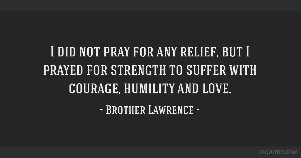 I did not pray for any relief, but I prayed for strength to suffer with courage, humility and love.