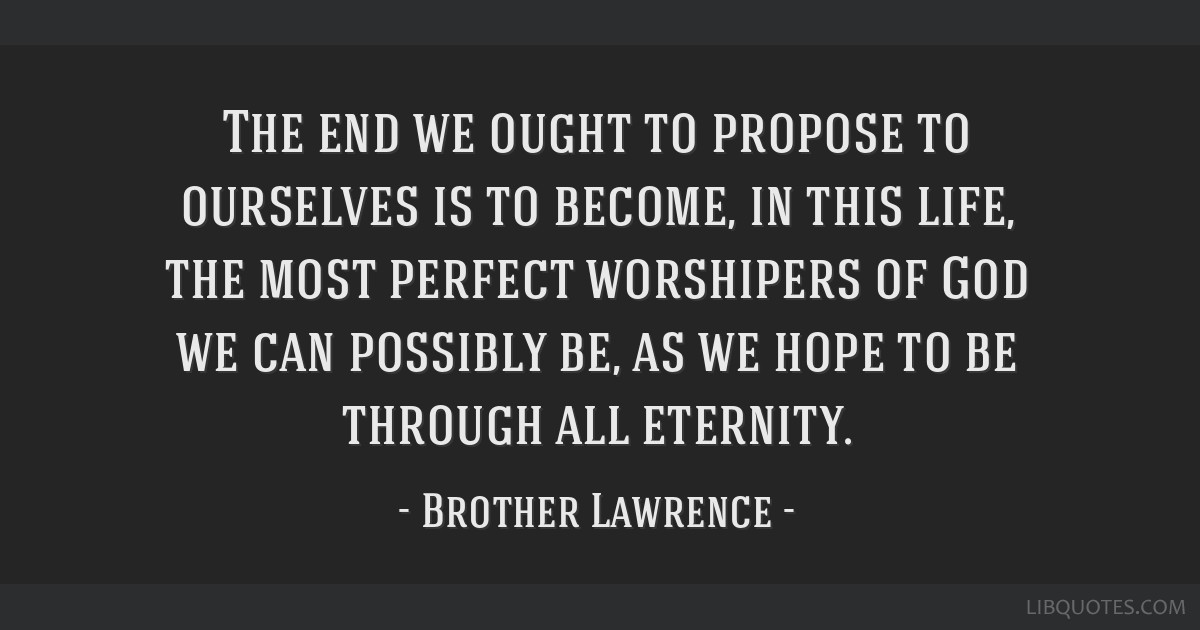 The end we ought to propose to ourselves is to become, in this life, the most perfect worshipers of God we can possibly be, as we hope to be through...