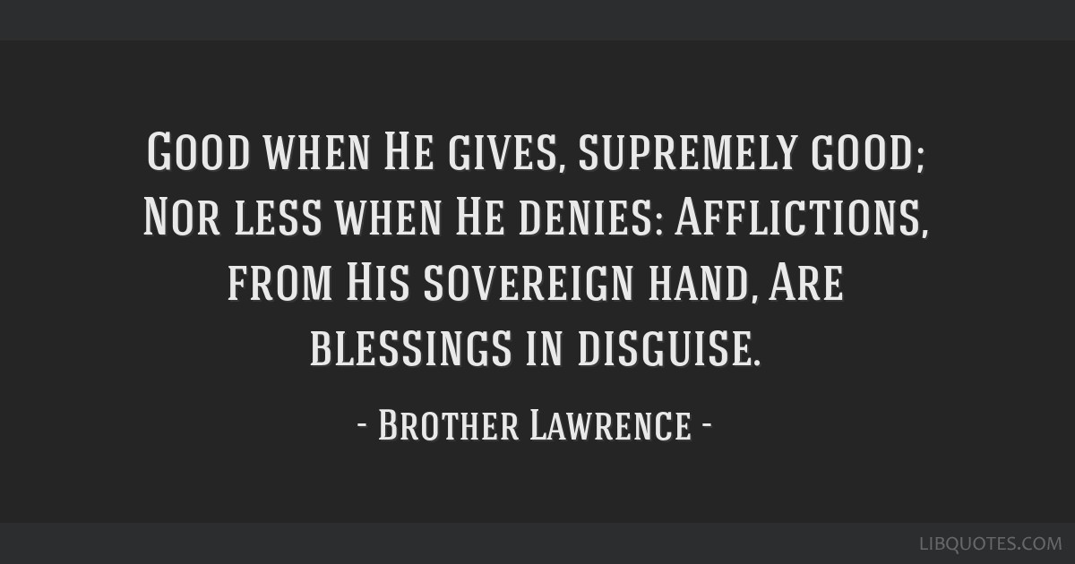 Good when He gives, supremely good; Nor less when He denies: Afflictions, from His sovereign hand, Are blessings in disguise.