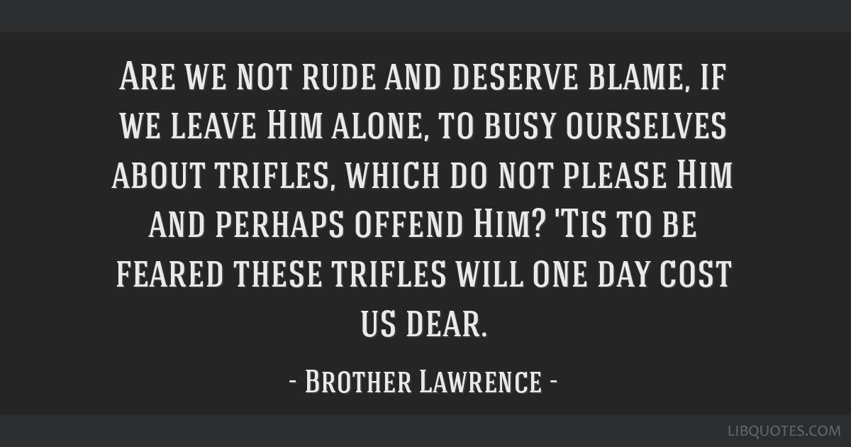 Are we not rude and deserve blame, if we leave Him alone, to busy ourselves about trifles, which do not please Him and perhaps offend Him? 'Tis to be ...