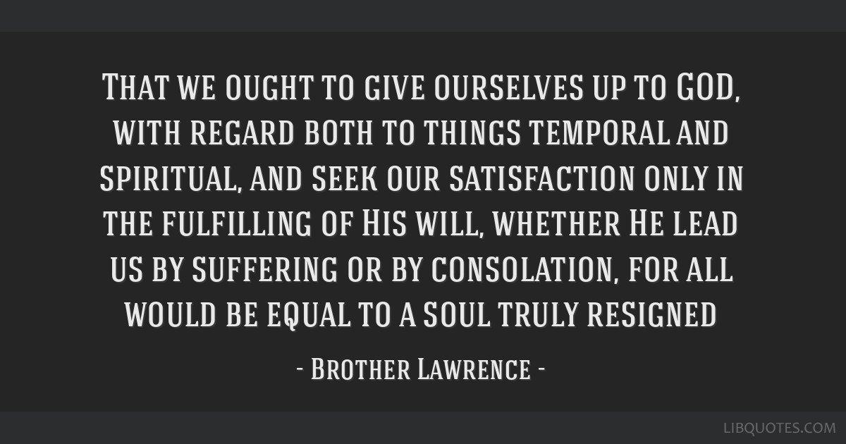 That we ought to give ourselves up to GOD, with regard both to things temporal and spiritual, and seek our satisfaction only in the fulfilling of His ...