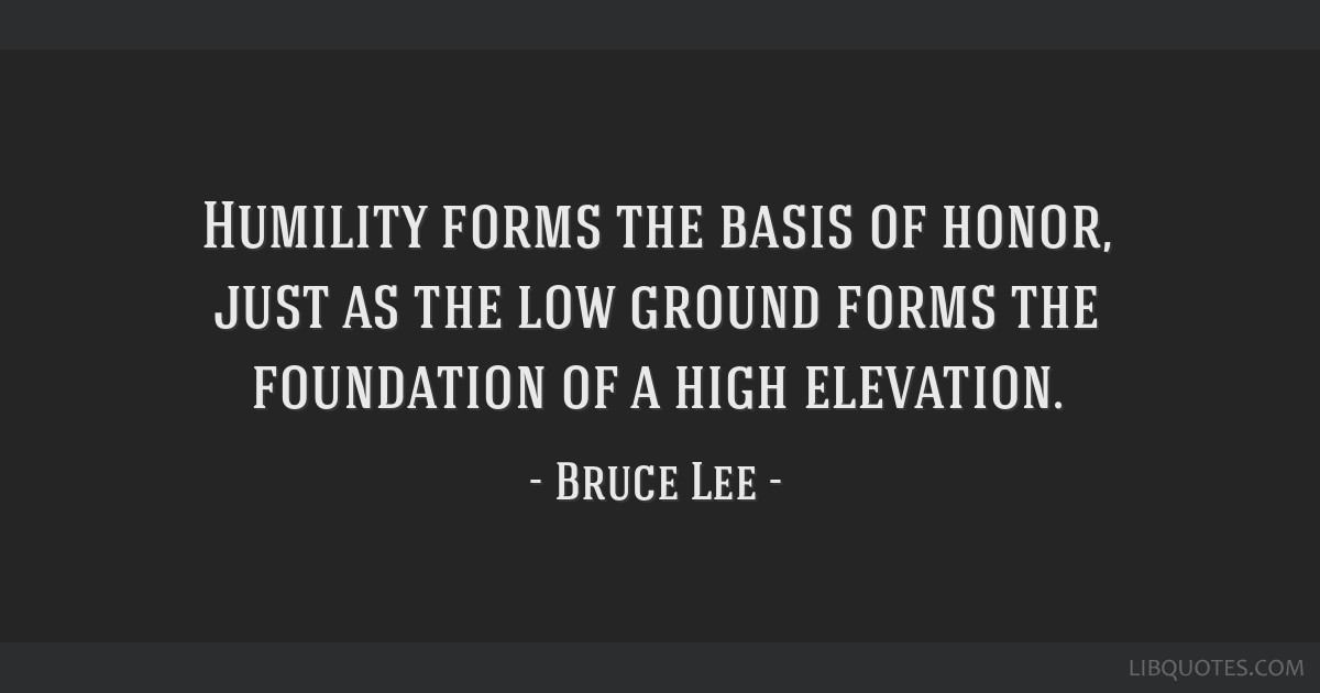 Humility forms the basis of honor, just as the low ground forms the foundation of a high elevation.