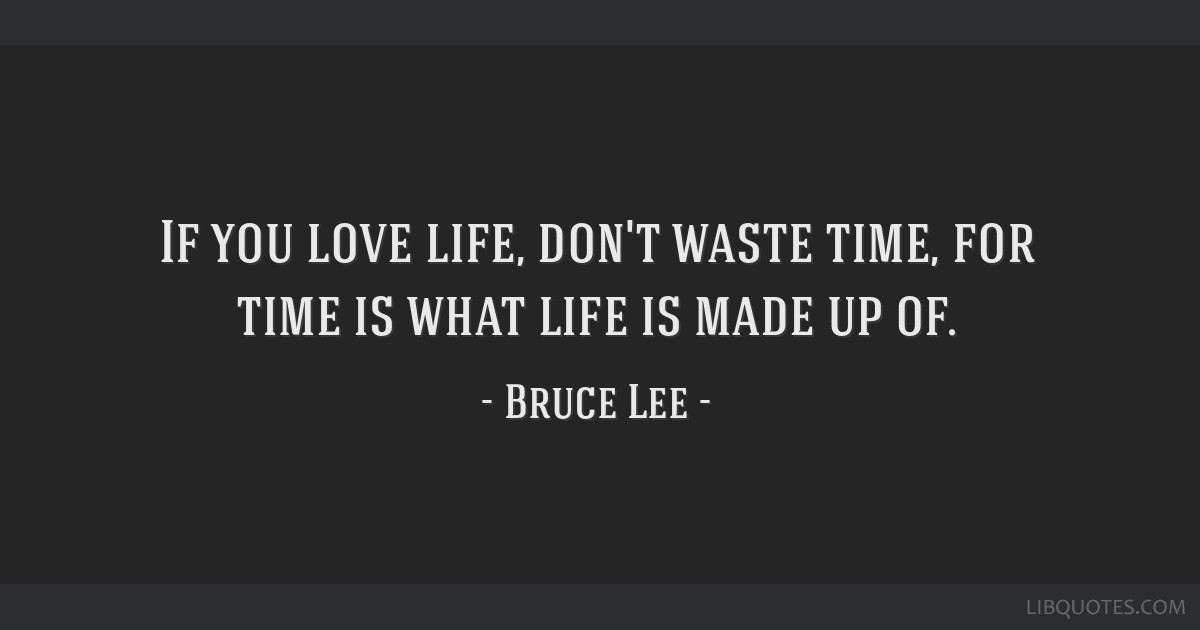 If You Love Life Dont Waste Time For Time Is What Life Is Made Up