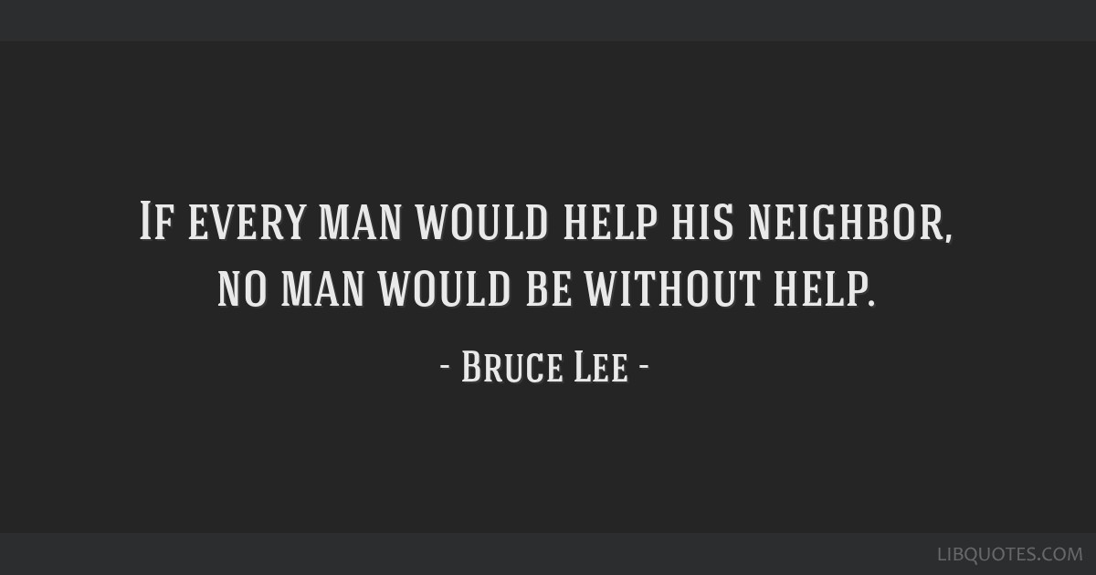 If every man would help his neighbor, no man would be without help.