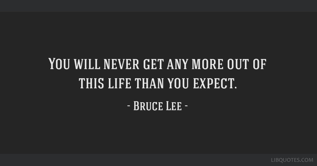 You will never get any more out of this life than you expect.