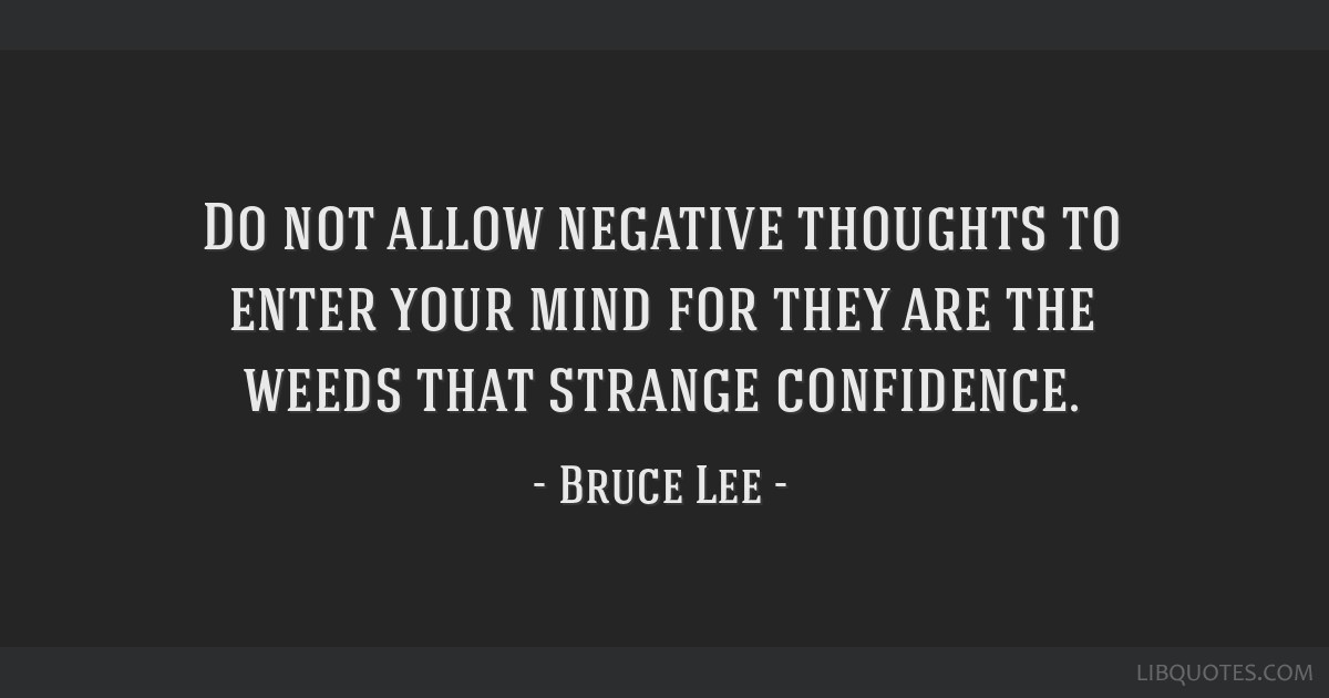 Do not allow negative thoughts to enter your mind for they are the weeds that strange confidence.