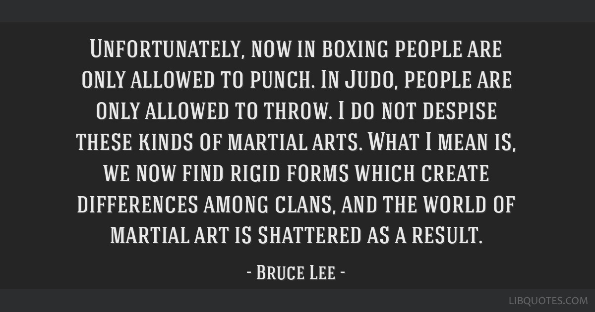 Unfortunately, now in boxing people are only allowed to punch. In Judo, people are only allowed to throw. I do not despise these kinds of martial...