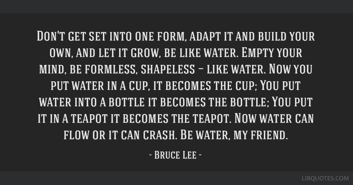 Don't get set into one form, adapt it and build your own, and let it grow, be like water. Empty your mind, be formless, shapeless — like water. Now ...