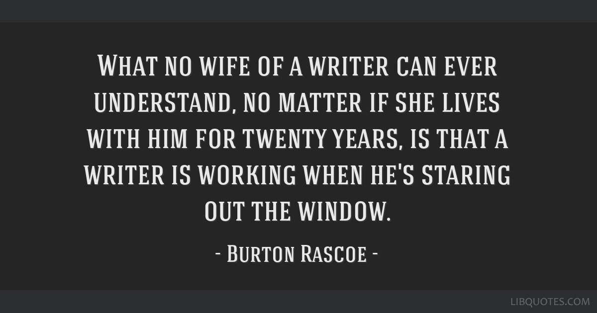 What no wife of a writer can ever understand, no matter if she lives with him for twenty years, is that a writer is working when he's staring out the ...