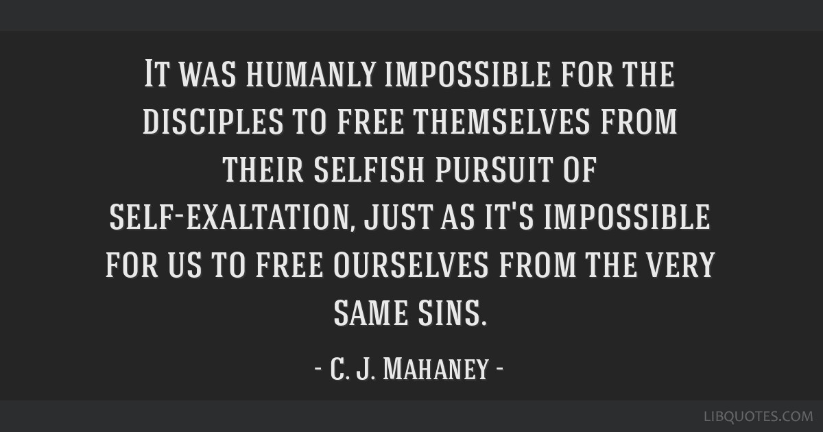It was humanly impossible for the disciples to free themselves from their selfish pursuit of self-exaltation, just as it's impossible for us to free...