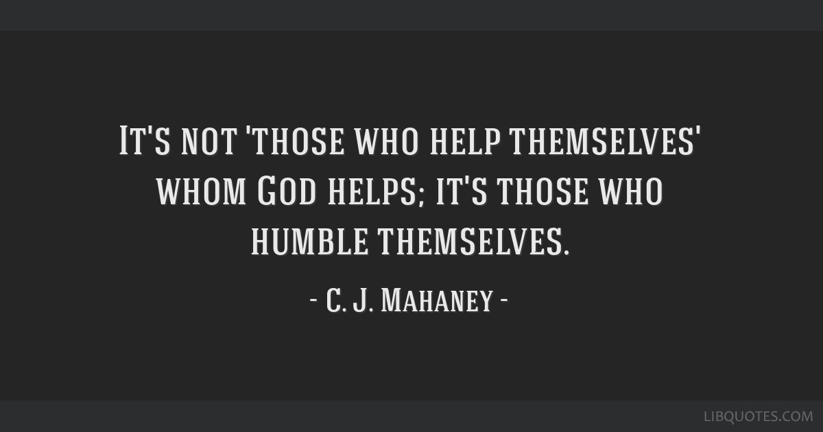 It's not 'those who help themselves' whom God helps; it's those who humble themselves.