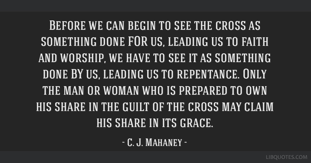 Before we can begin to see the cross as something done FOR us, leading us to faith and worship, we have to see it as something done BY us, leading us ...
