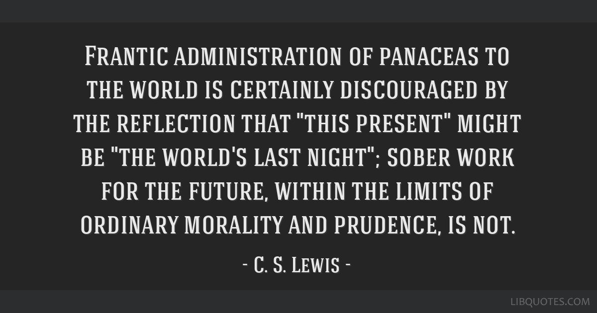 Frantic administration of panaceas to the world is certainly discouraged by the reflection that this present might be the world's last night; sober...