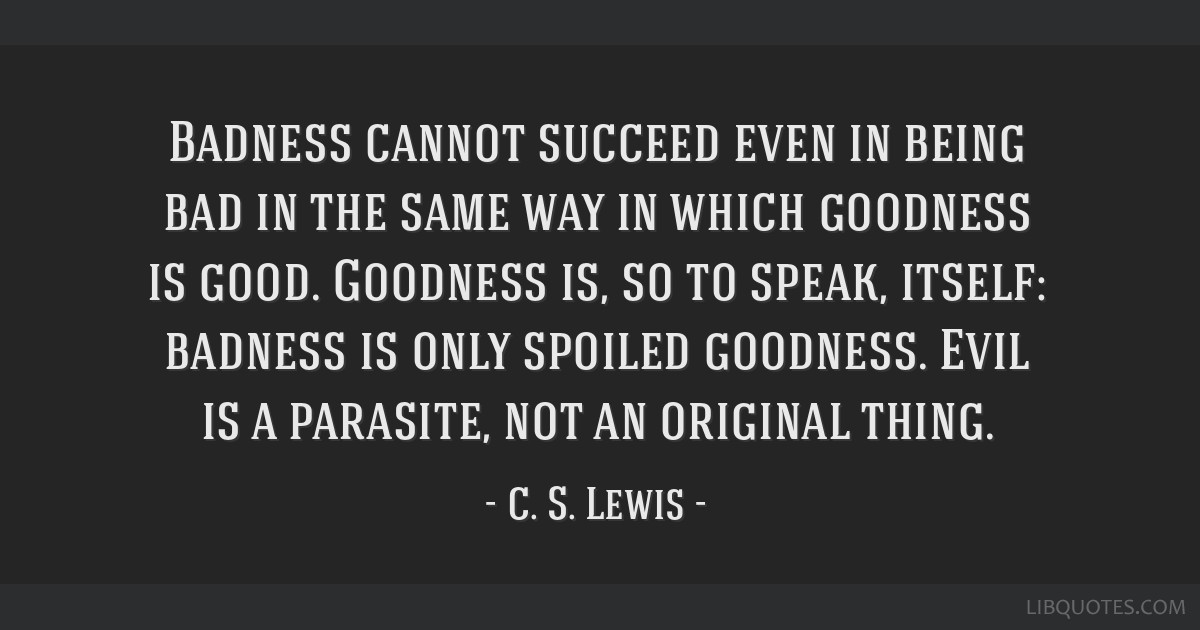 Badness cannot succeed even in being bad in the same way in which goodness is good. Goodness is, so to speak, itself: badness is only spoiled...