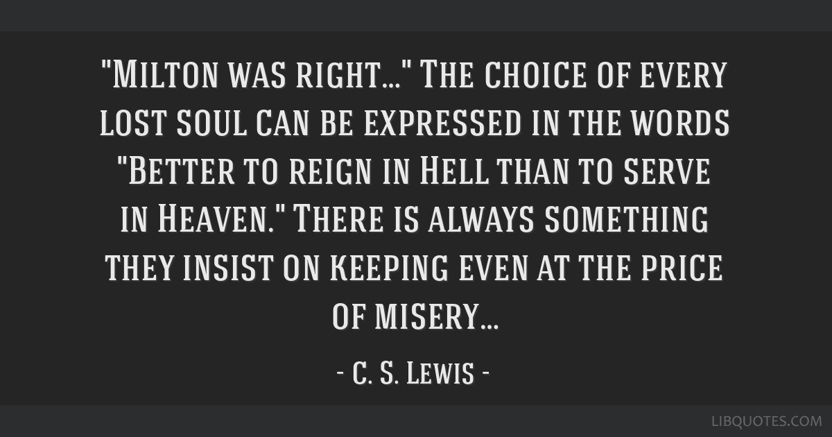 Milton was right… The choice of every lost soul can be expressed in the words Better to reign in Hell than to serve in Heaven. There is always...