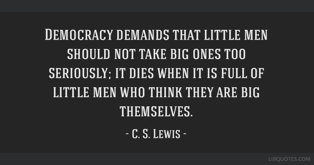 Democracy demands that little men should not take big ones too seriously; it dies when it is full of little men who think they are big themselves.