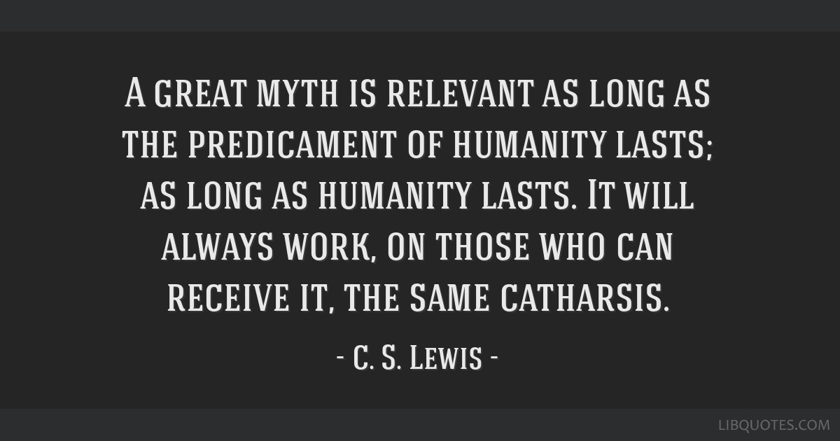 A great myth is relevant as long as the predicament of humanity lasts; as long as humanity lasts. It will always work, on those who can receive it,...