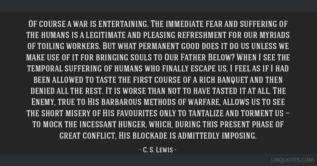Of course a war is entertaining. The immediate fear and suffering of the humans is a legitimate and pleasing refreshment for our myriads of toiling...