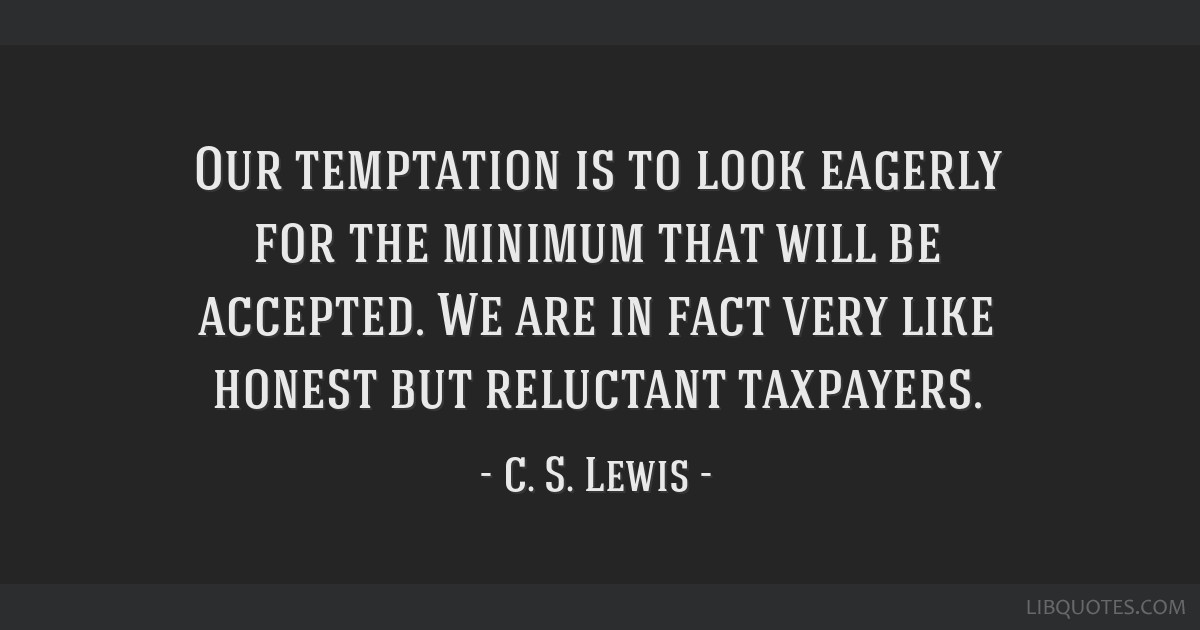 Our temptation is to look eagerly for the minimum that will be accepted. We are in fact very like honest but reluctant taxpayers.