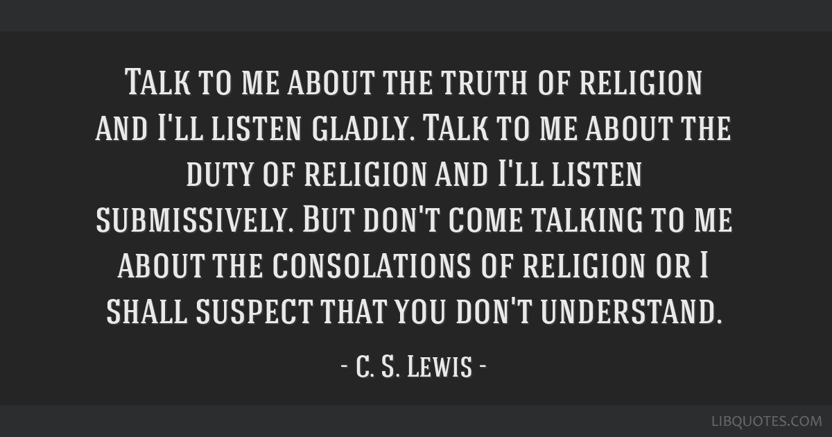 Talk to me about the truth of religion and I'll listen gladly. Talk to me about the duty of religion and I'll listen submissively. But don't come...
