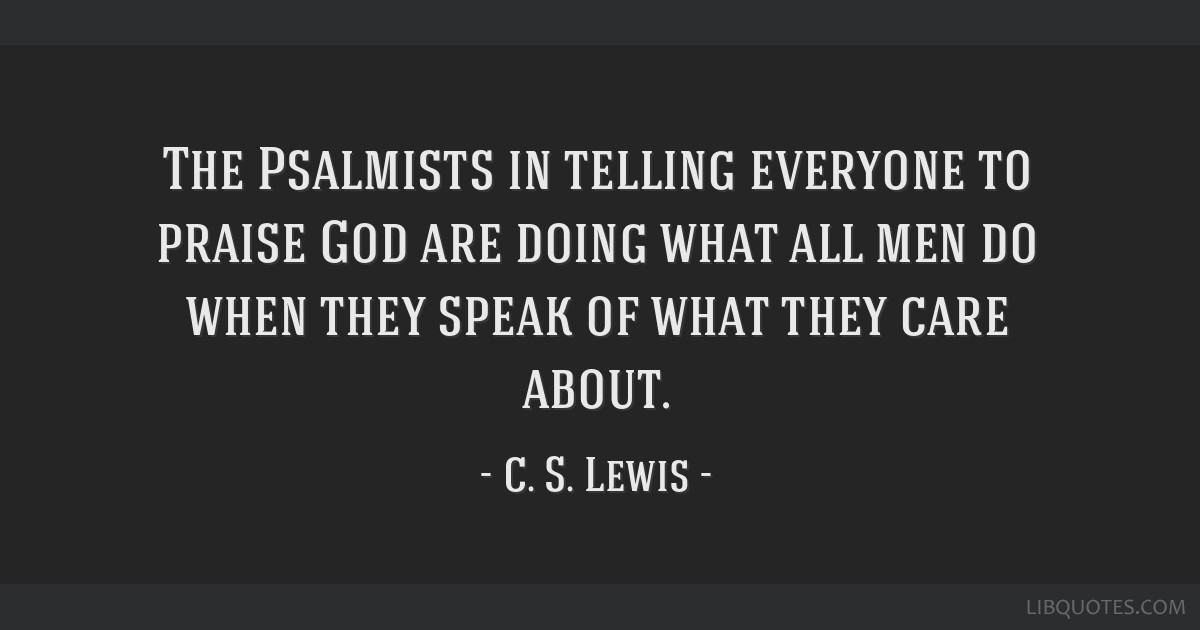 The Psalmists in telling everyone to praise God are doing what all men do when they speak of what they care about.