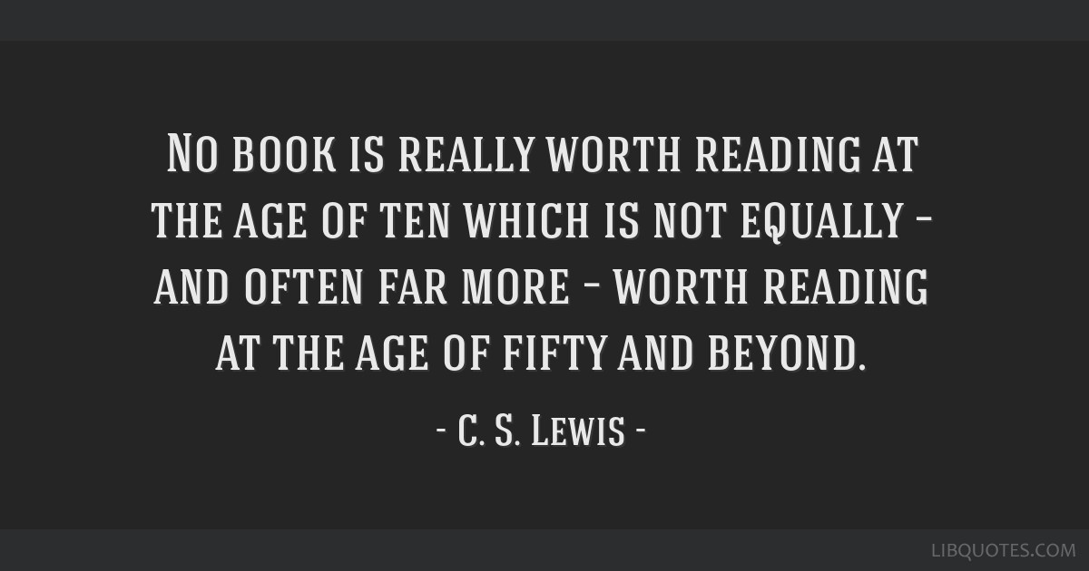 No book is really worth reading at the age of ten which is not equally – and often far more – worth reading at the age of fifty and beyond.