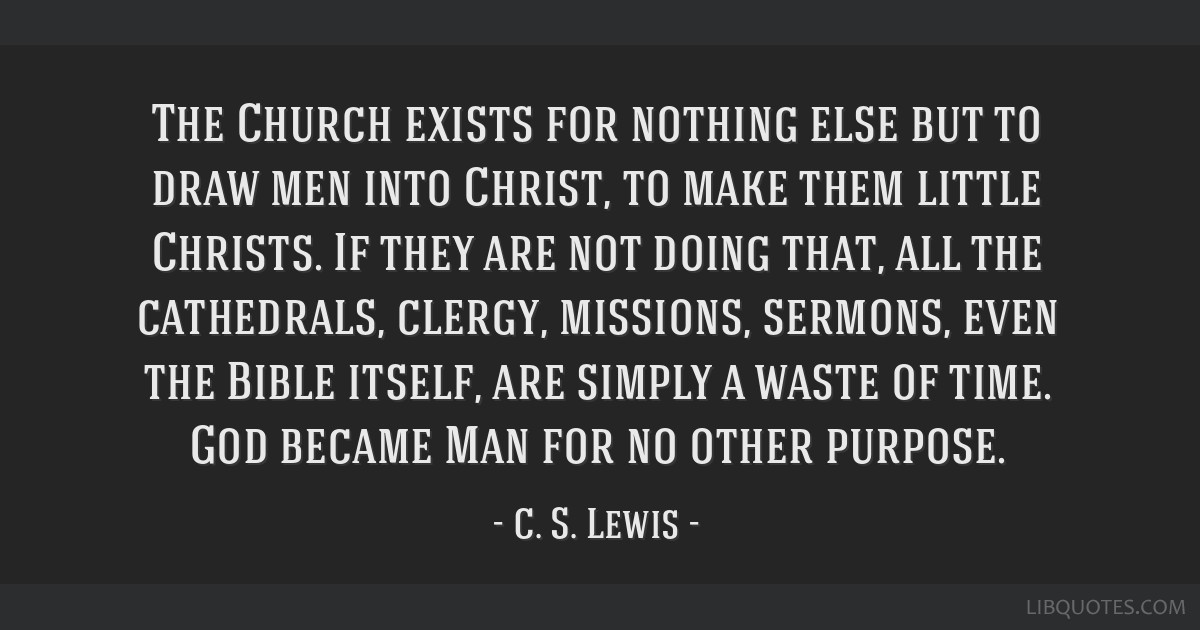 The Church exists for nothing else but to draw men into Christ, to make them little Christs. If they are not doing that, all the cathedrals, clergy,...