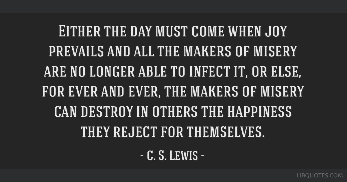 Either the day must come when joy prevails and all the makers of misery are no longer able to infect it, or else, for ever and ever, the makers of...