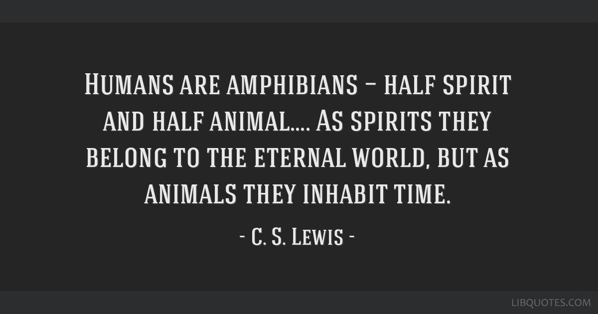 Humans are amphibians — half spirit and half animal.... As spirits they belong to the eternal world, but as animals they inhabit time.