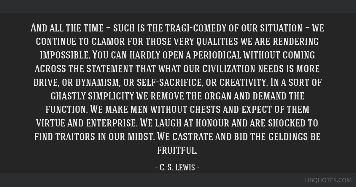 And all the time — such is the tragi-comedy of our situation — we continue to clamor for those very qualities we are rendering impossible. You...
