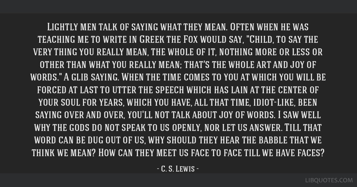 Lightly men talk of saying what they mean. Often when he was teaching me to write in Greek the Fox would say, Child, to say the very thing you really ...