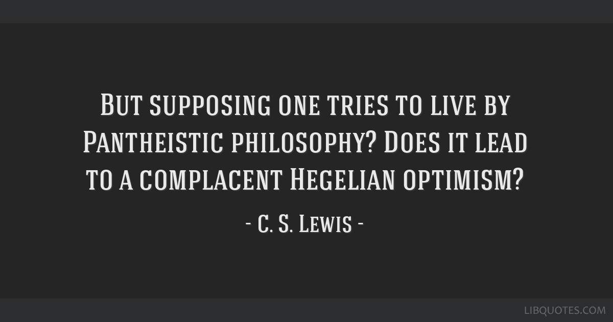 But supposing one tries to live by Pantheistic philosophy? Does it lead to a complacent Hegelian optimism?