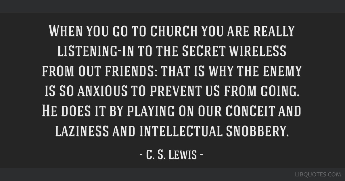 When you go to church you are really listening-in to the secret wireless from out friends: that is why the enemy is so anxious to prevent us from...