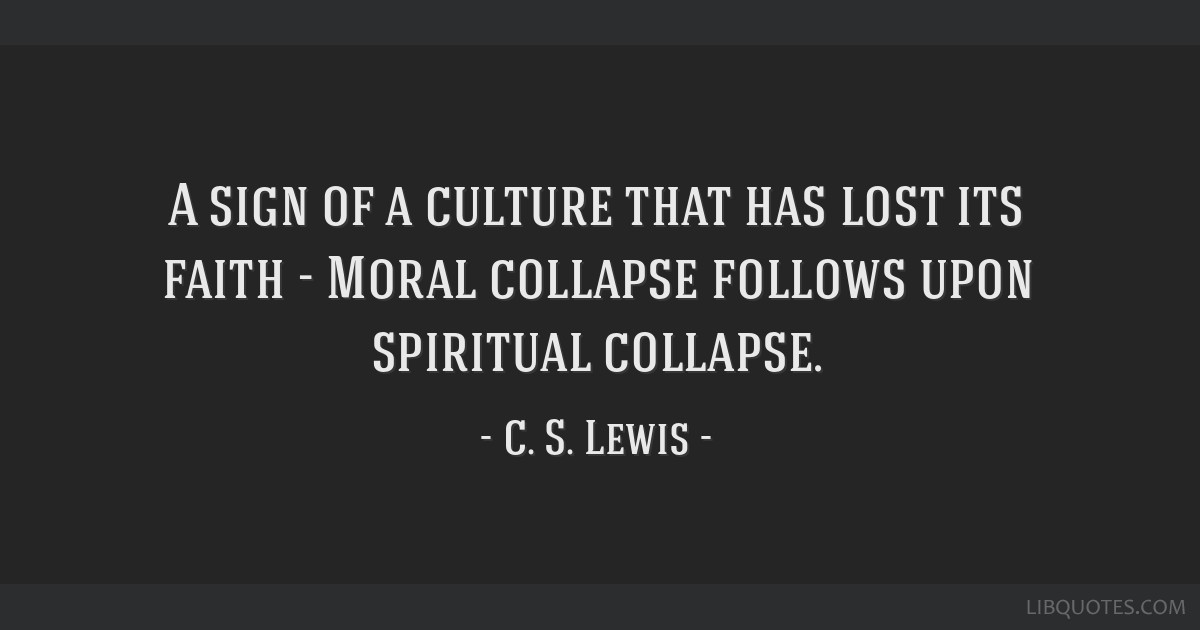 A sign of a culture that has lost its faith - Moral collapse follows upon spiritual collapse.