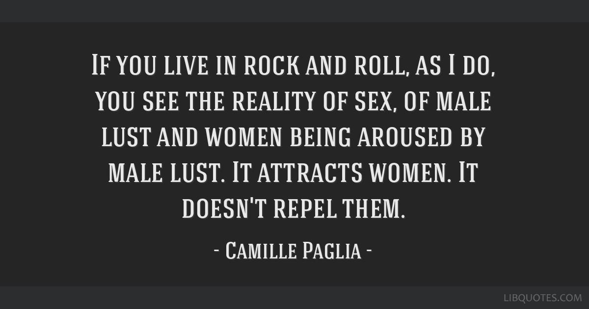 If you live in rock and roll, as I do, you see the reality of sex, of male lust and women being aroused by male lust. It attracts women. It doesn't...