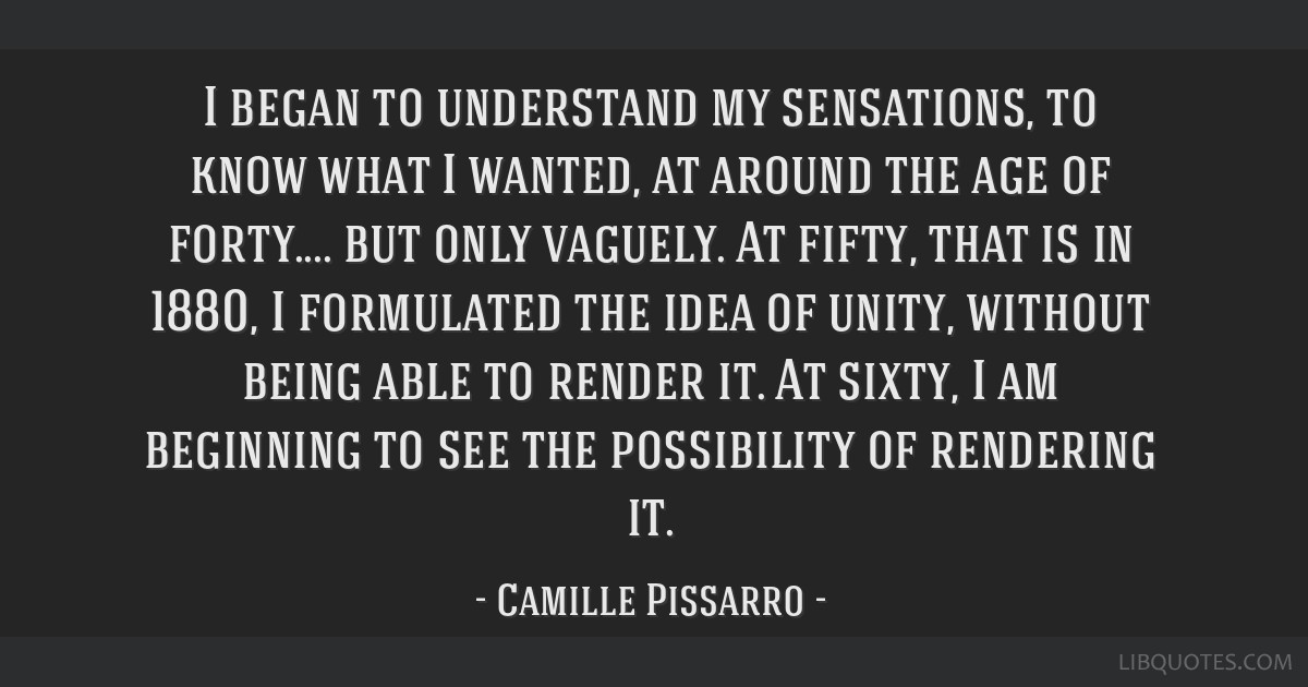 I began to understand my sensations, to know what I wanted, at around the age of forty.... but only vaguely. At fifty, that is in 1880, I formulated...