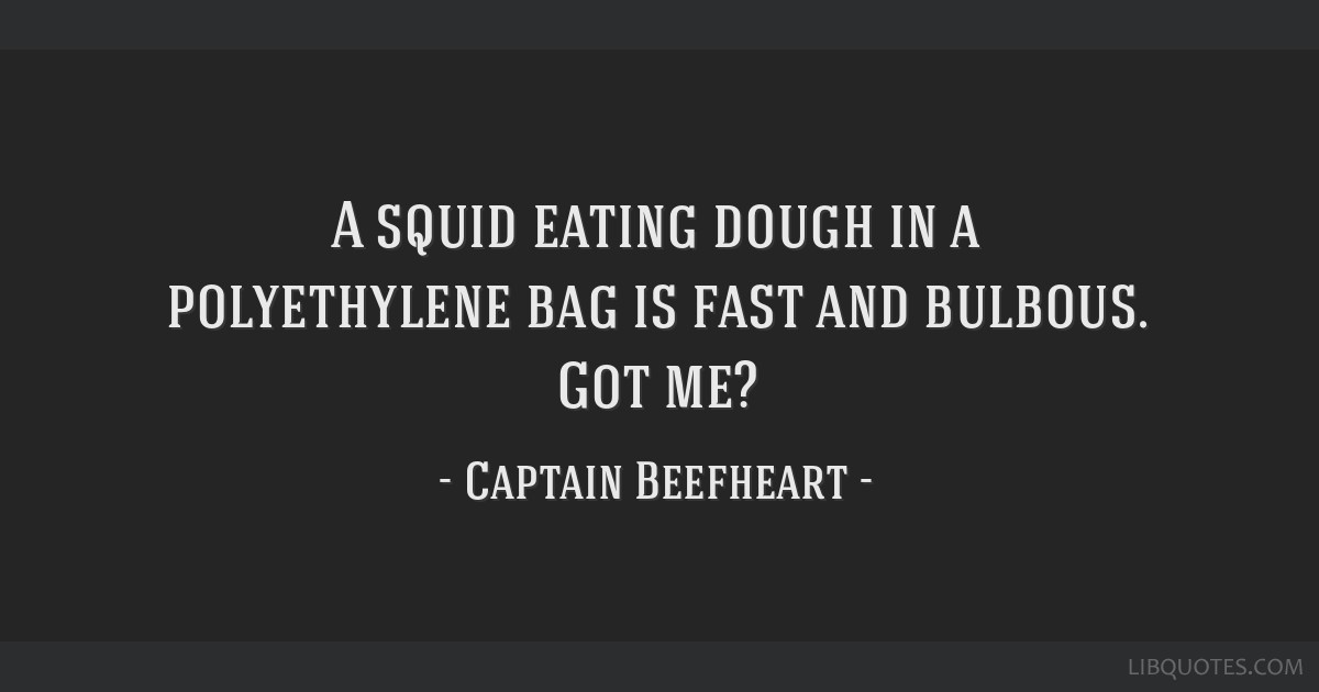A squid eating dough in a polyethylene bag is fast and bulbous. Got me?