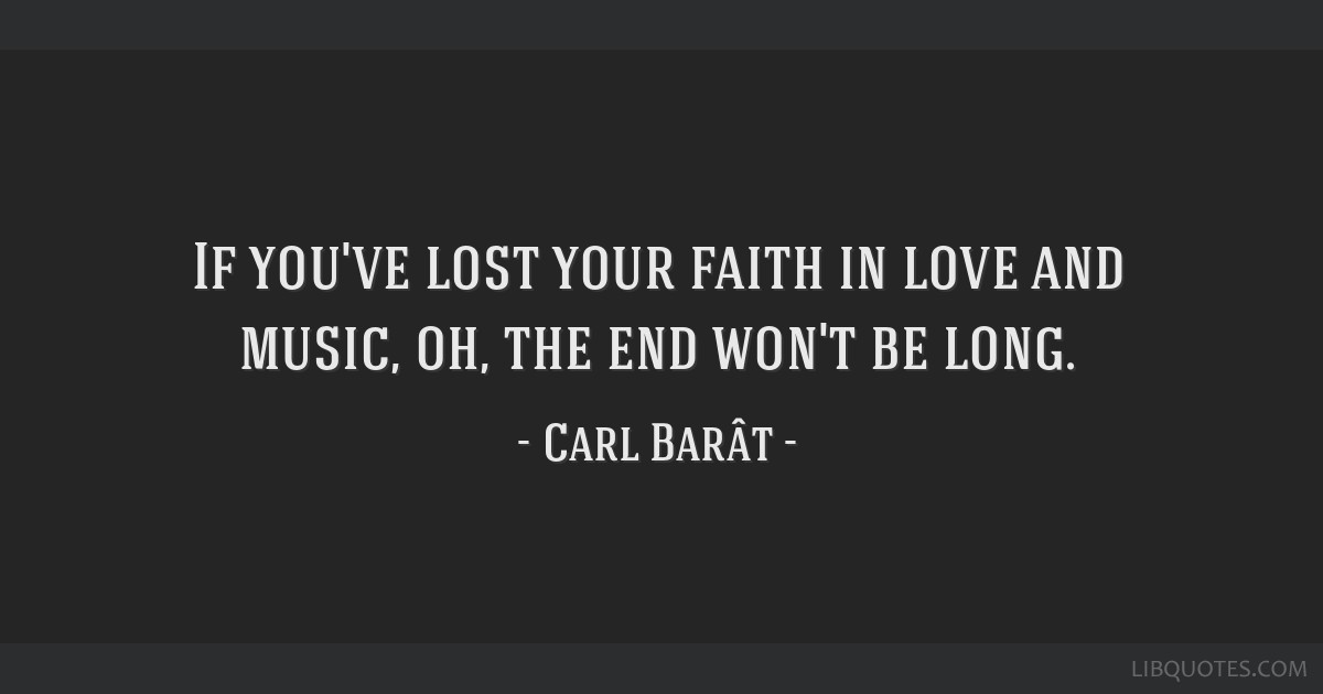 If you've lost your faith in love and music, oh, the end won't be long.