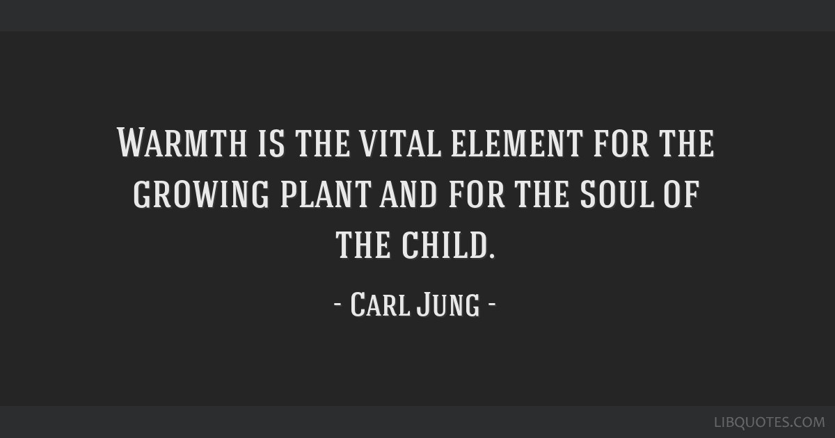 Warmth is the vital element for the growing plant and for the soul of the child.