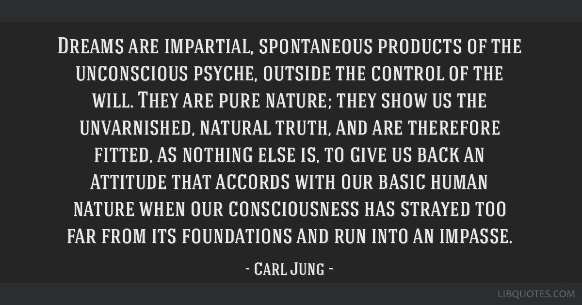 Dreams are impartial, spontaneous products of the unconscious psyche, outside the control of the will. They are pure nature; they show us the...